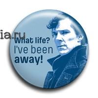 """Значок """"What Life? I've been away!"""" (Шерлок) - фото 6086"""