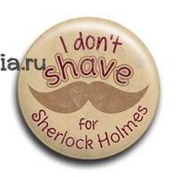 "Значок ""I don't shave for Sherlock Holmes"" (Шерлок) - фото 6105"
